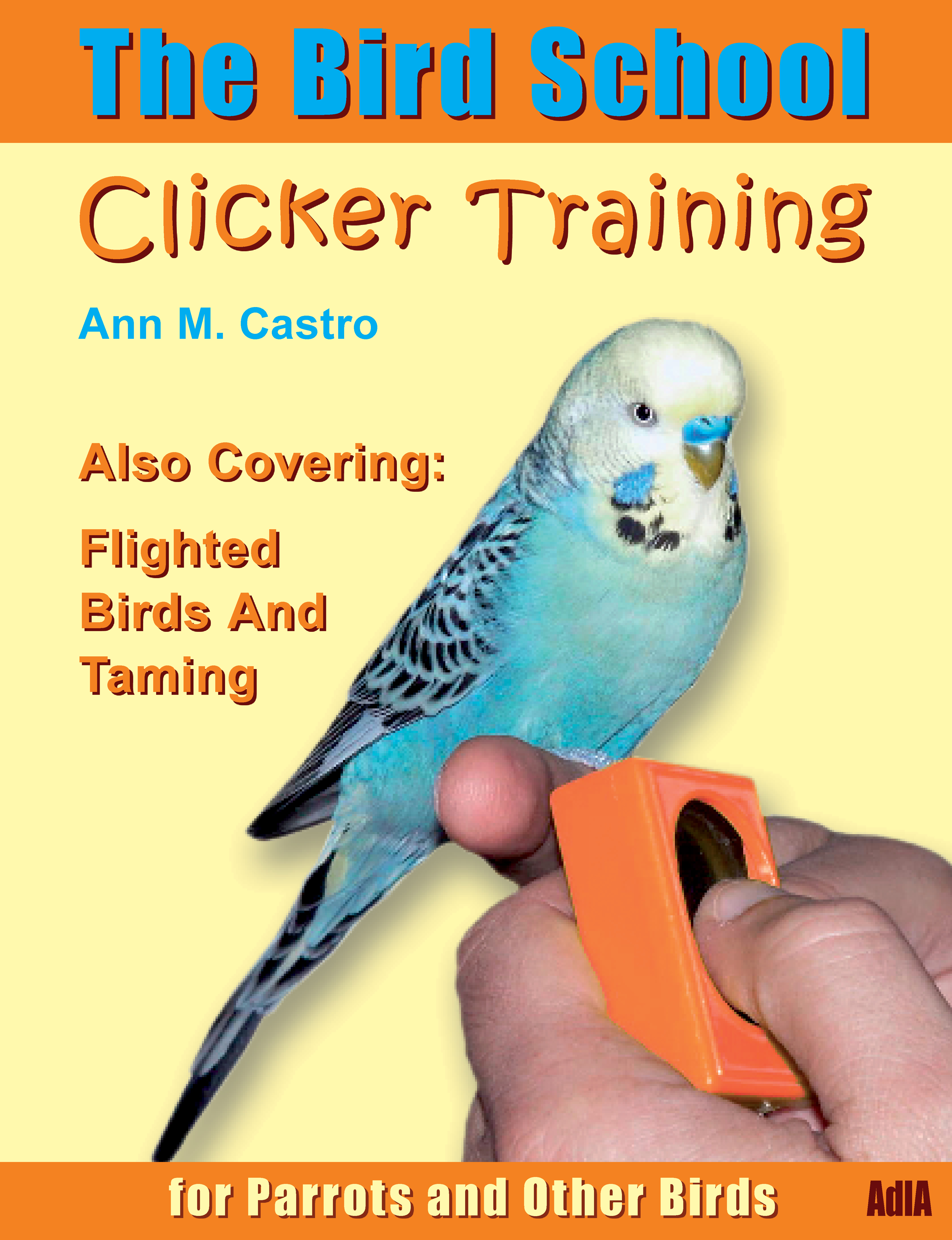 The Bird School. Clicker Training for Parrots & Other Birds by Ann Castro