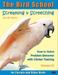 Screaming % Screeching: How to Solve Problems with Clicker Training for Parrots and Other Birds